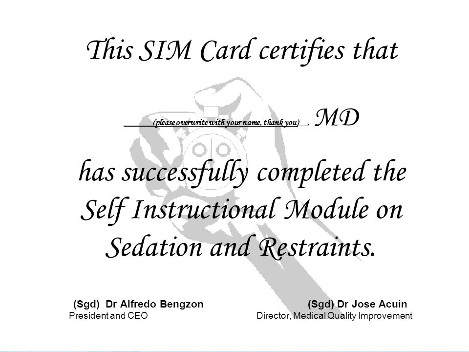 This SIM Card certifies that ______(please overwrite with your name, thank you)__, MD has successfully completed the Self Instructional Module on Sedation and Restraints.