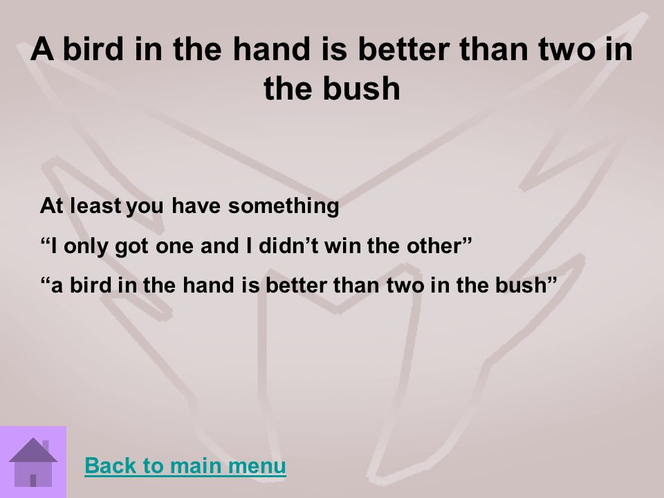 A bird in the hand is better than two in the bush