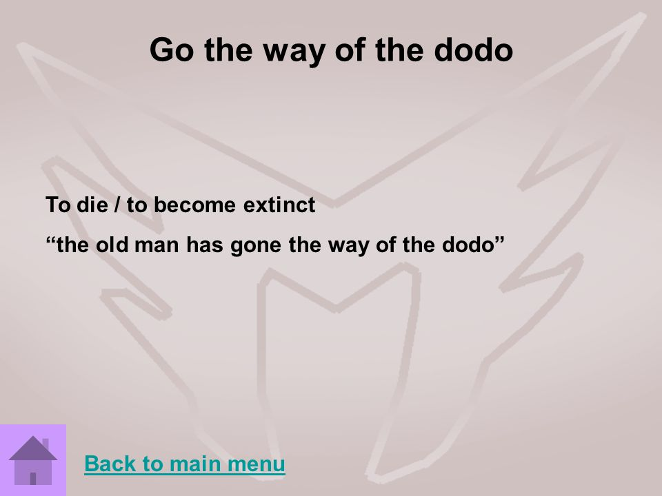 Go the way of the dodo To die / to become extinct