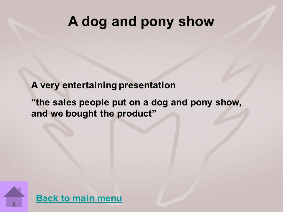 A dog and pony show A very entertaining presentation
