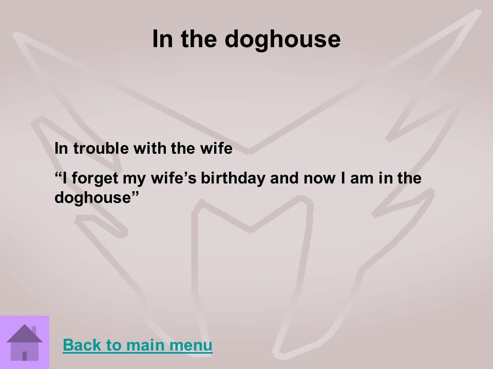 In the doghouse In trouble with the wife