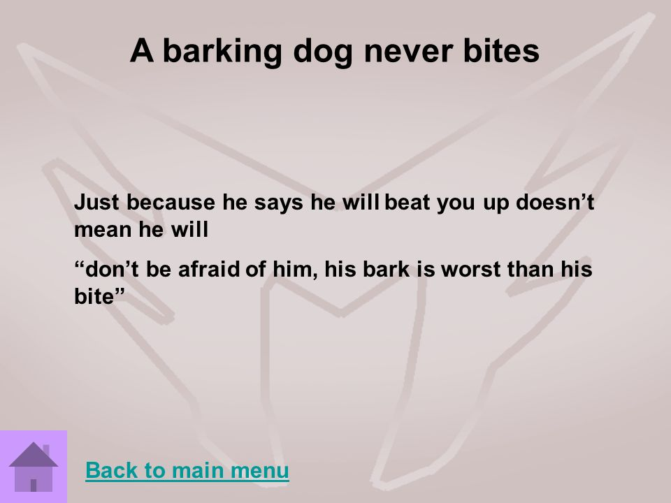A barking dog never bites