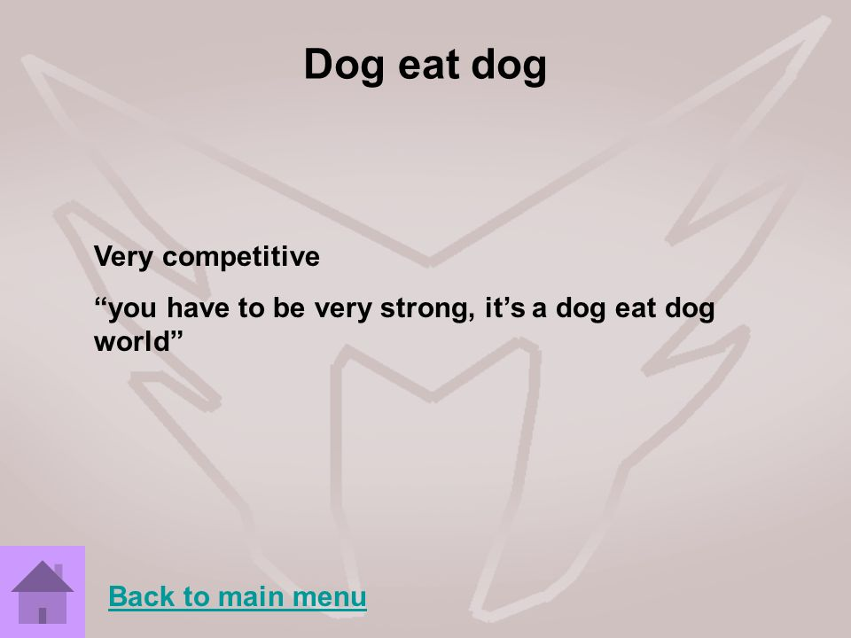 Dog eat dog Very competitive