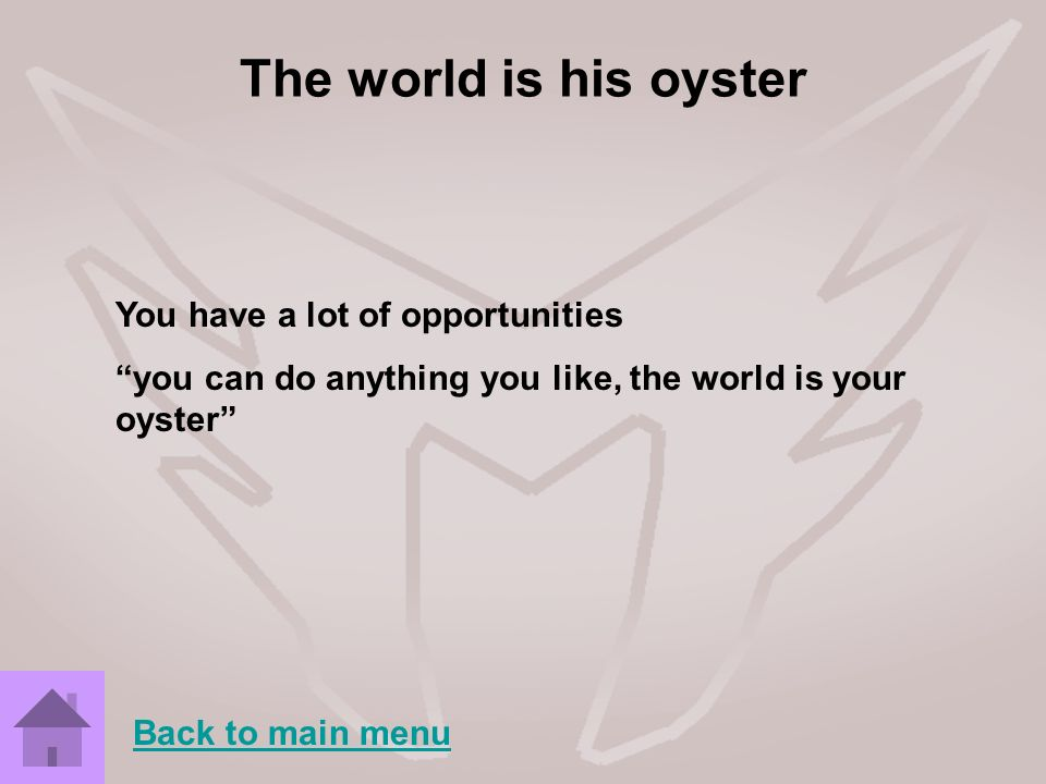 The world is his oyster You have a lot of opportunities