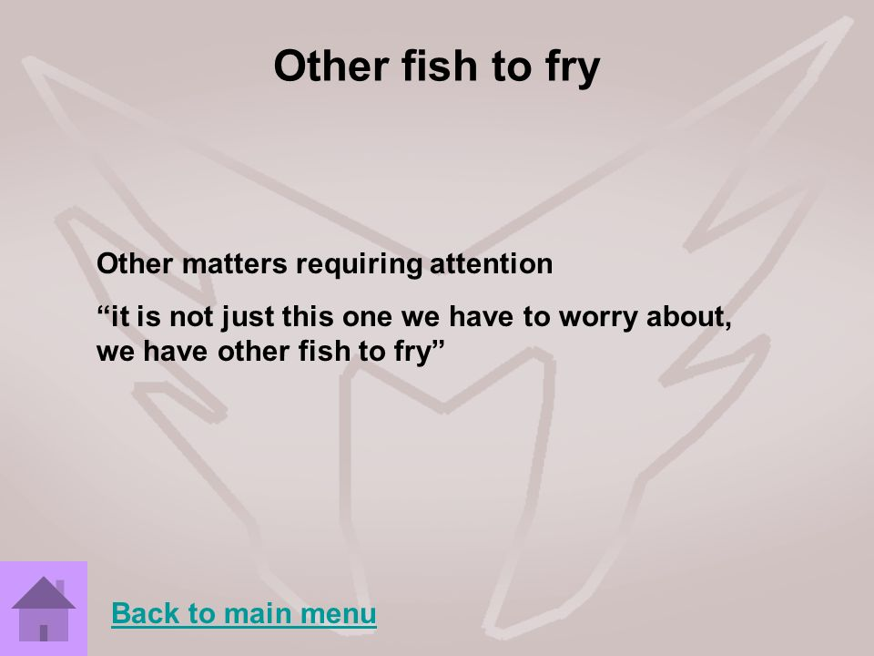 Other fish to fry Other matters requiring attention