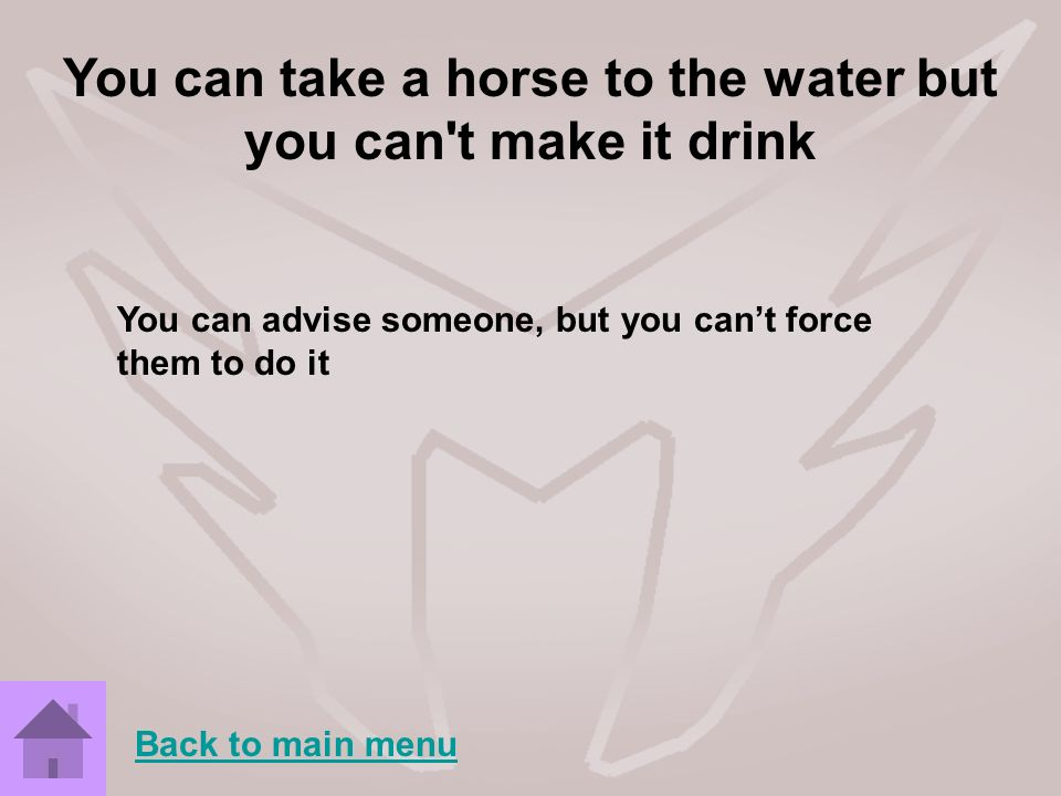 You can take a horse to the water but you can t make it drink