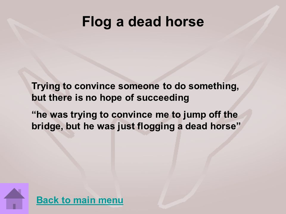 Flog a dead horse Trying to convince someone to do something, but there is no hope of succeeding.