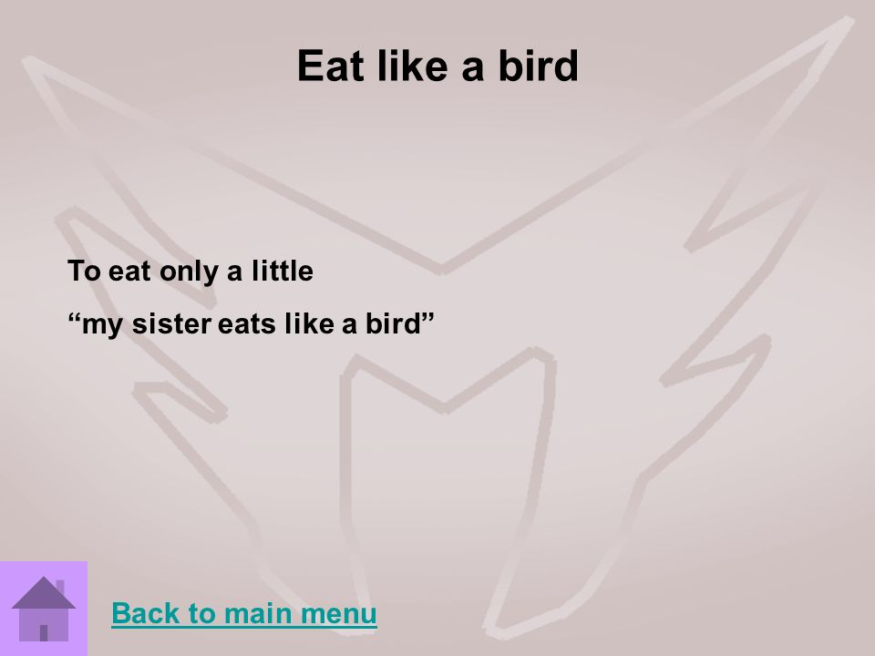 Eat like a bird To eat only a little my sister eats like a bird