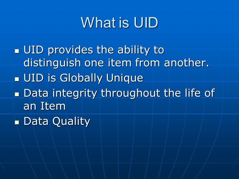 What is UID UID provides the ability to distinguish one item from another. UID is Globally Unique.
