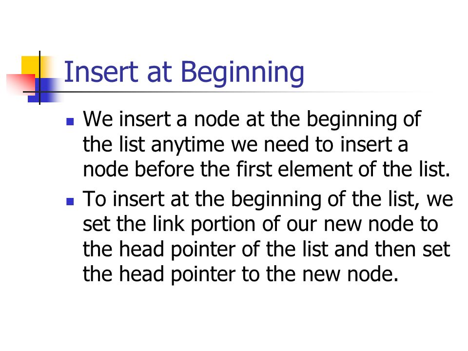 Insert at Beginning We insert a node at the beginning of the list anytime we need to insert a node before the first element of the list.