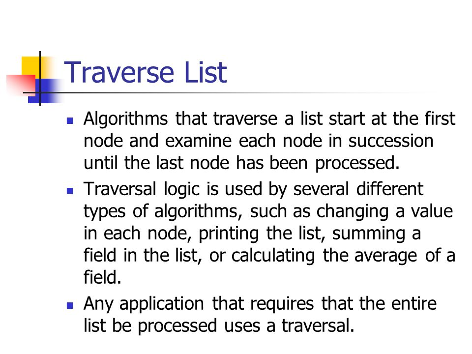 Traverse List Algorithms that traverse a list start at the first node and examine each node in succession until the last node has been processed.