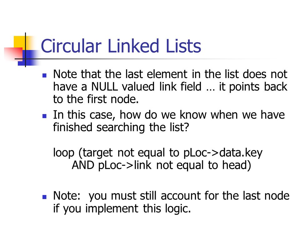 Circular Linked Lists Note that the last element in the list does not have a NULL valued link field … it points back to the first node.
