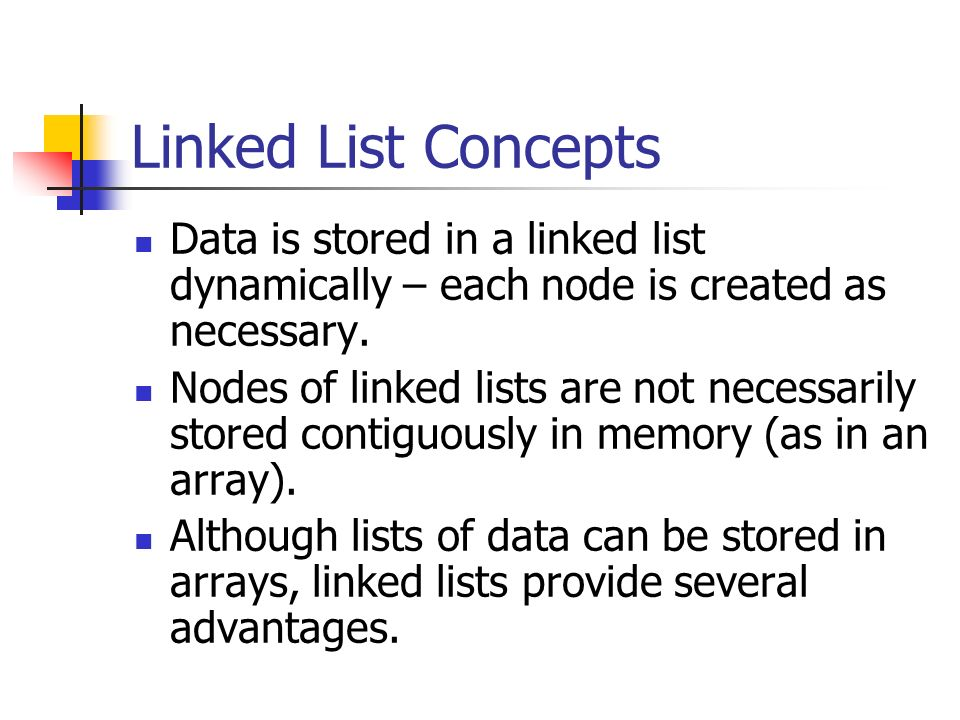 Linked List Concepts Data is stored in a linked list dynamically – each node is created as necessary.