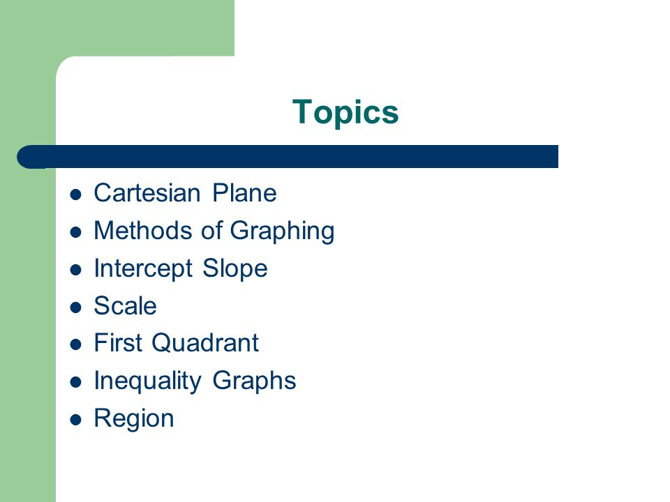 Topics Cartesian Plane Methods of Graphing Intercept Slope Scale