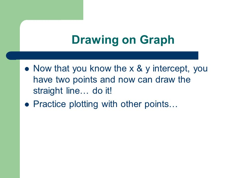 Drawing on Graph Now that you know the x & y intercept, you have two points and now can draw the straight line… do it!