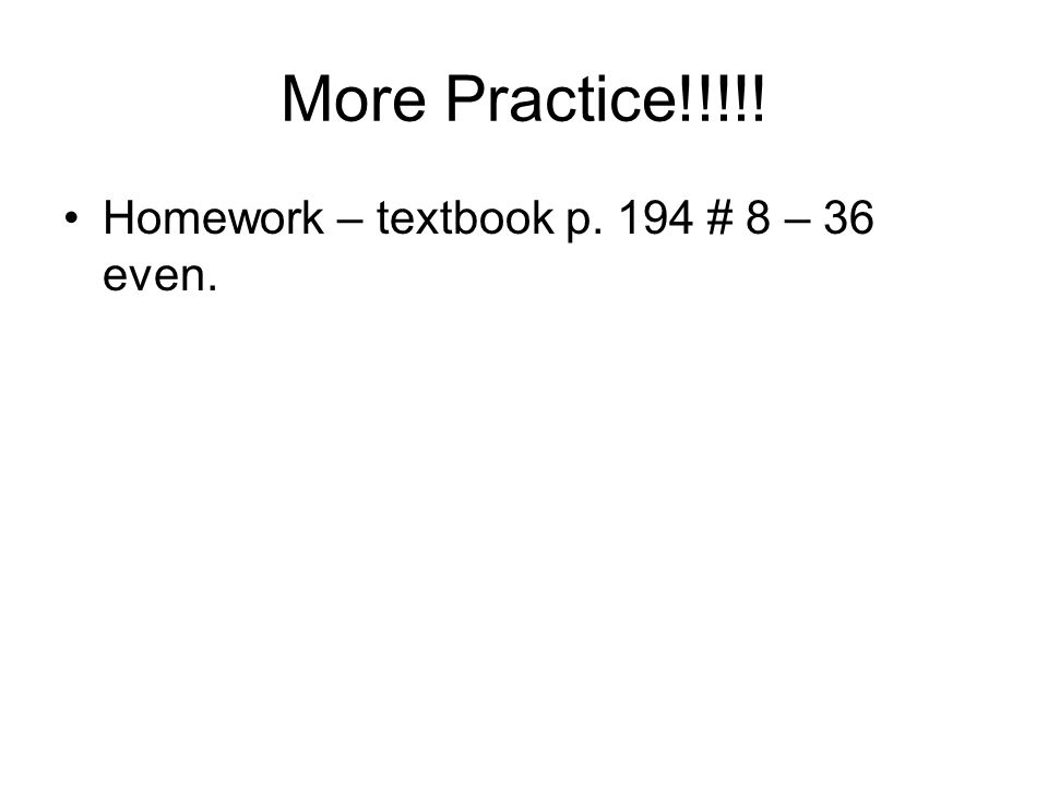 More Practice!!!!! Homework – textbook p. 194 # 8 – 36 even.