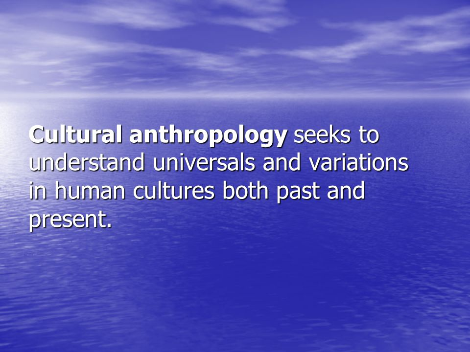 Cultural anthropology seeks to understand universals and variations in human cultures both past and present.