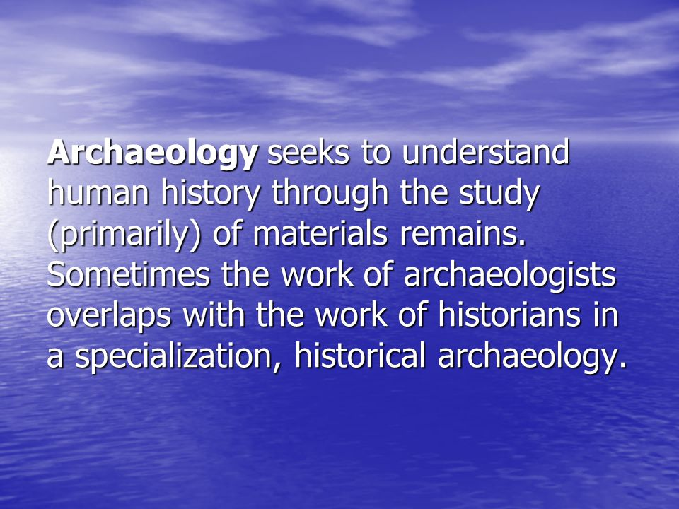 Archaeology seeks to understand human history through the study (primarily) of materials remains.