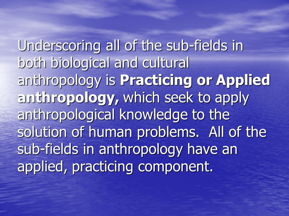 Underscoring all of the sub-fields in both biological and cultural anthropology is Practicing or Applied anthropology, which seek to apply anthropological knowledge to the solution of human problems.