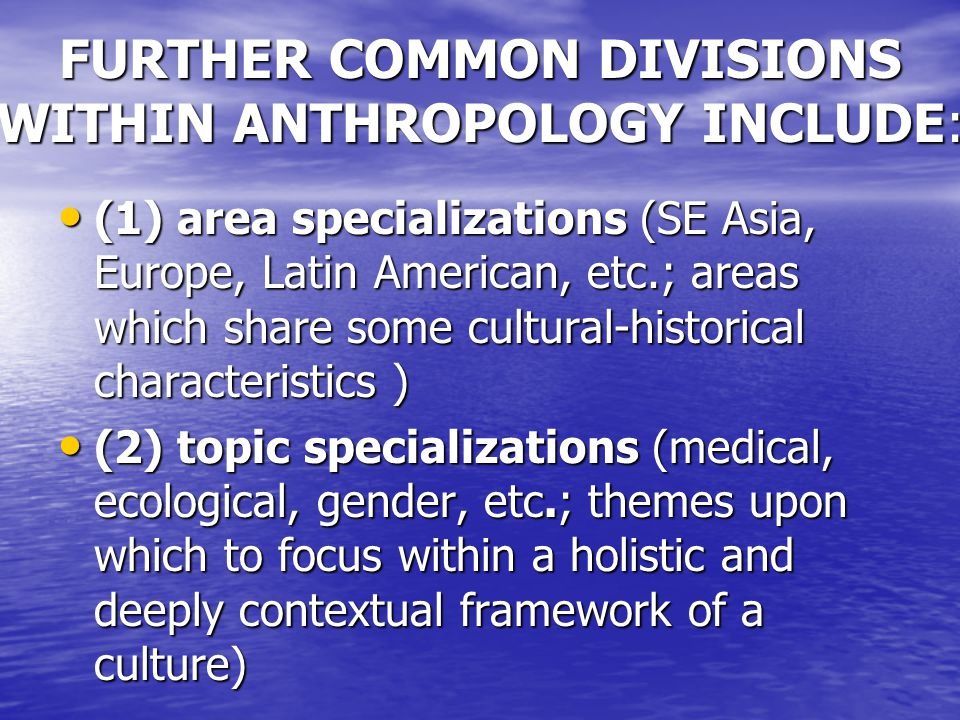 FURTHER COMMON DIVISIONS WITHIN ANTHROPOLOGY INCLUDE: