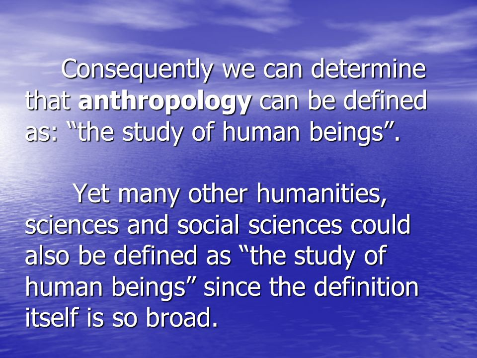 Consequently we can determine that anthropology can be defined as: the study of human beings .