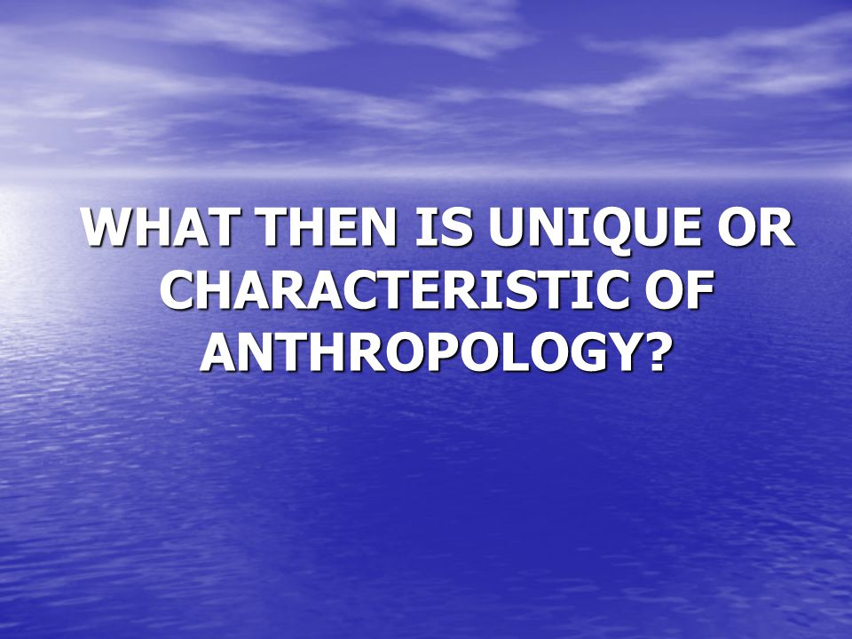 WHAT THEN IS UNIQUE OR CHARACTERISTIC OF ANTHROPOLOGY