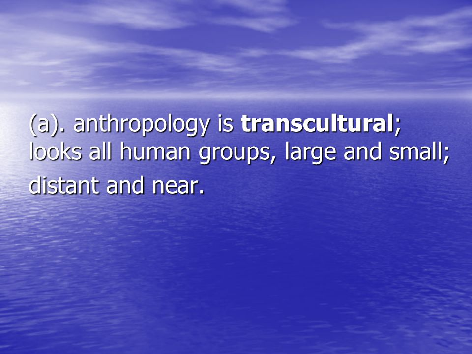 (a). anthropology is transcultural; looks all human groups, large and small; distant and near.
