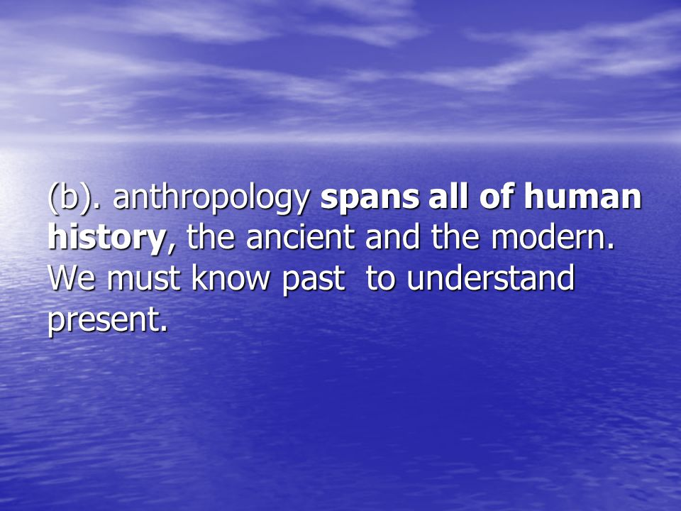 (b). anthropology spans all of human history, the ancient and the modern.