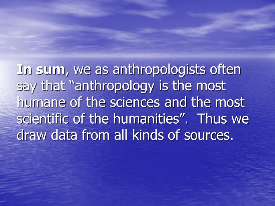 In sum, we as anthropologists often say that anthropology is the most humane of the sciences and the most scientific of the humanities .
