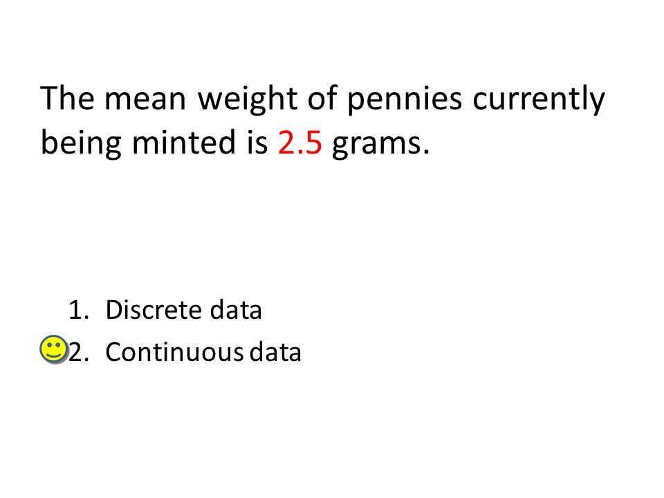 The mean weight of pennies currently being minted is 2.5 grams.