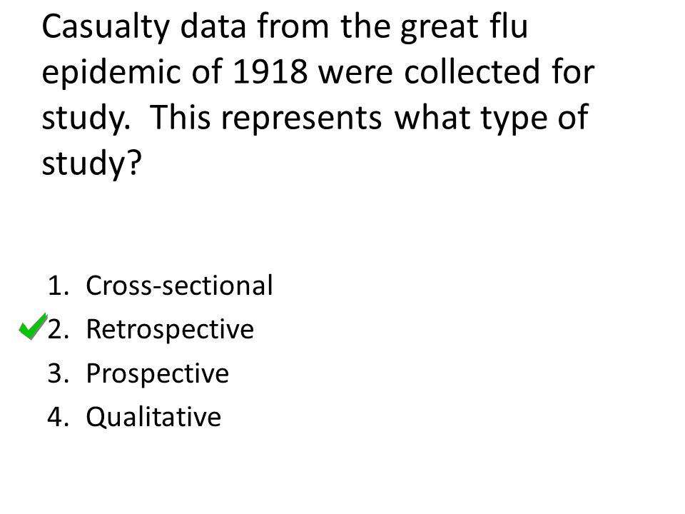 Casualty data from the great flu epidemic of 1918 were collected for study. This represents what type of study