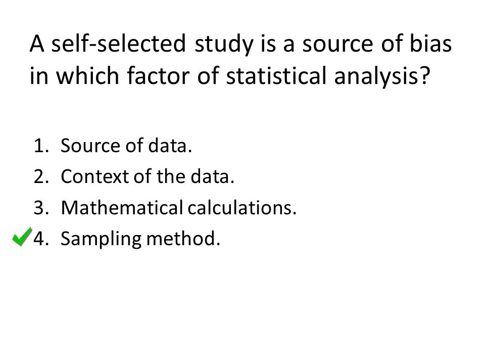 A self-selected study is a source of bias in which factor of statistical analysis