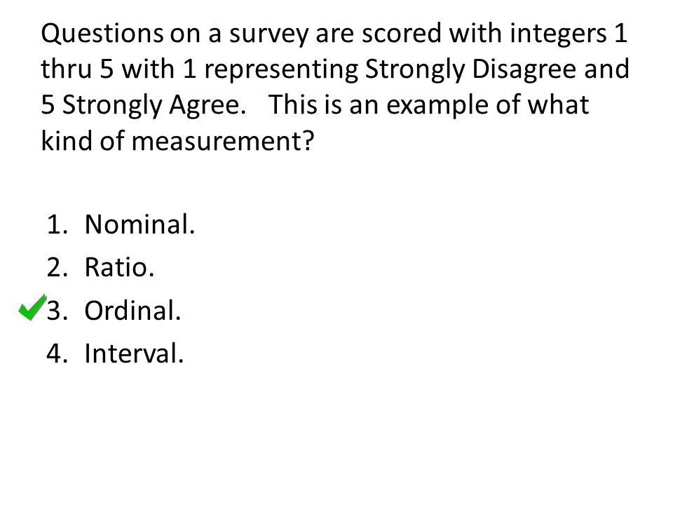 Questions on a survey are scored with integers 1 thru 5 with 1 representing Strongly Disagree and 5 Strongly Agree. This is an example of what kind of measurement