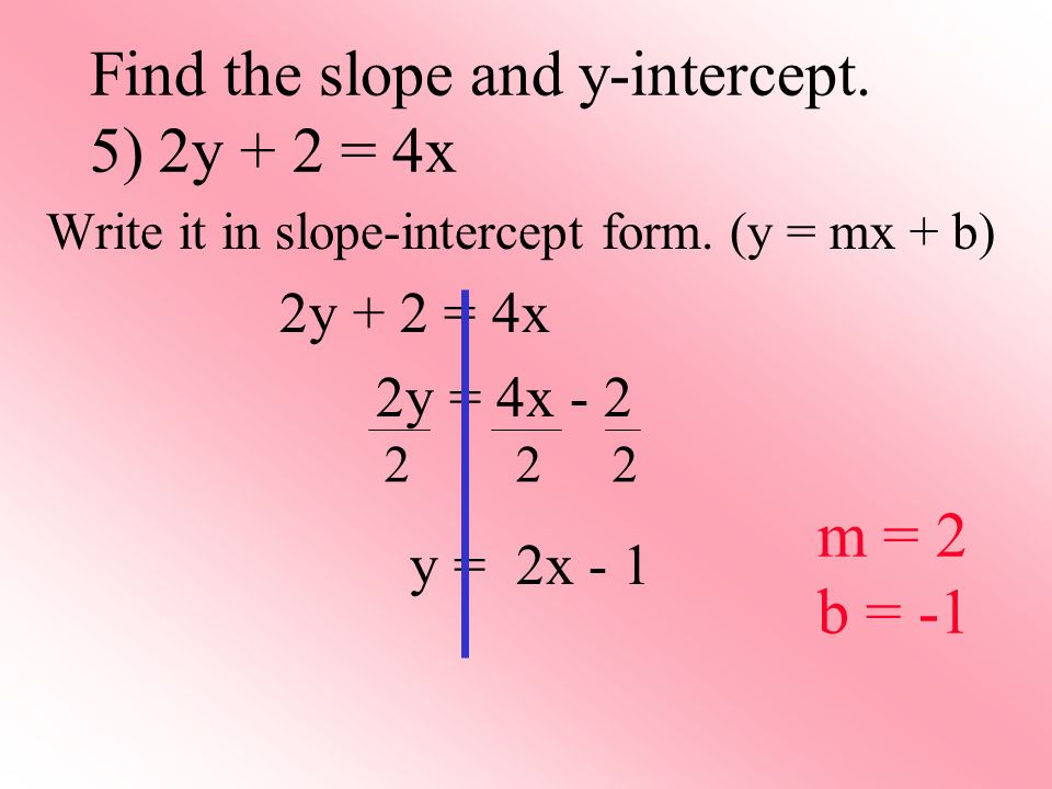 Find the slope and y-intercept. 5) 2y + 2 = 4x