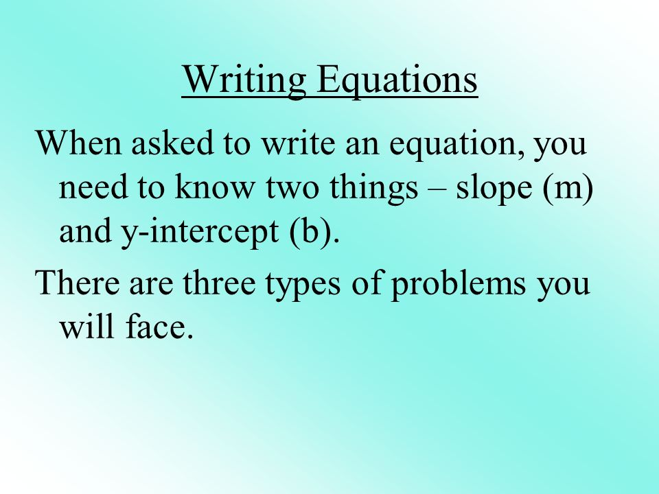 Writing Equations When asked to write an equation, you need to know two things – slope (m) and y-intercept (b).