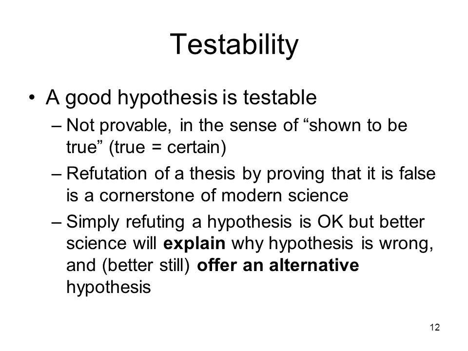 Testability A good hypothesis is testable
