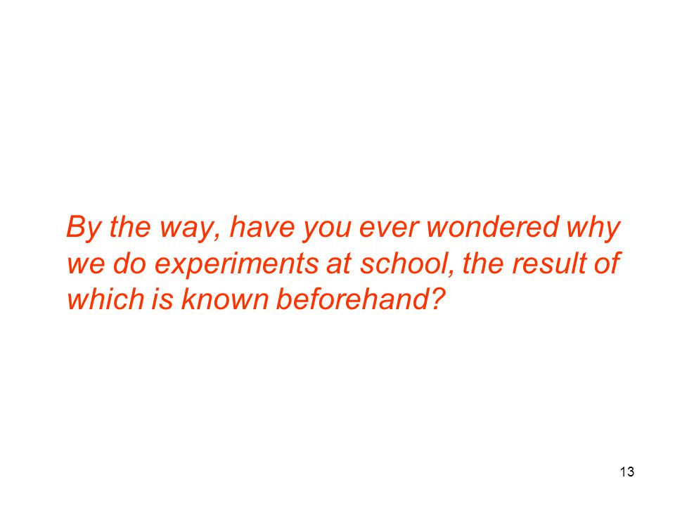 By the way, have you ever wondered why we do experiments at school, the result of which is known beforehand