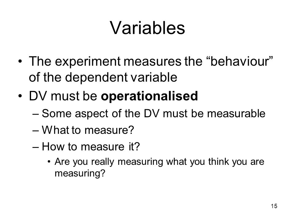 Variables The experiment measures the behaviour of the dependent variable. DV must be operationalised.