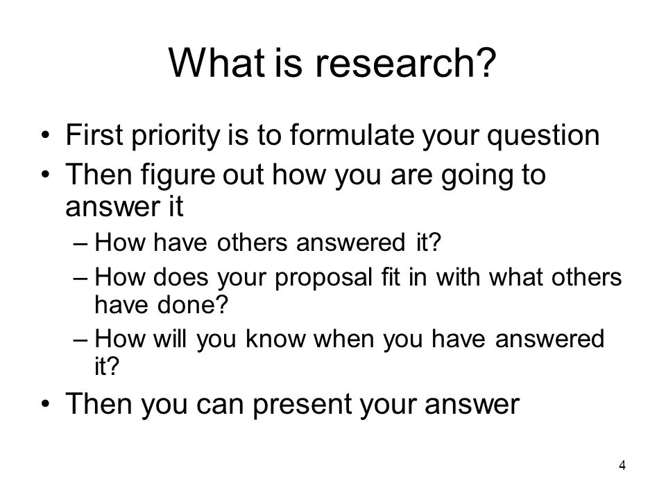 What is research First priority is to formulate your question