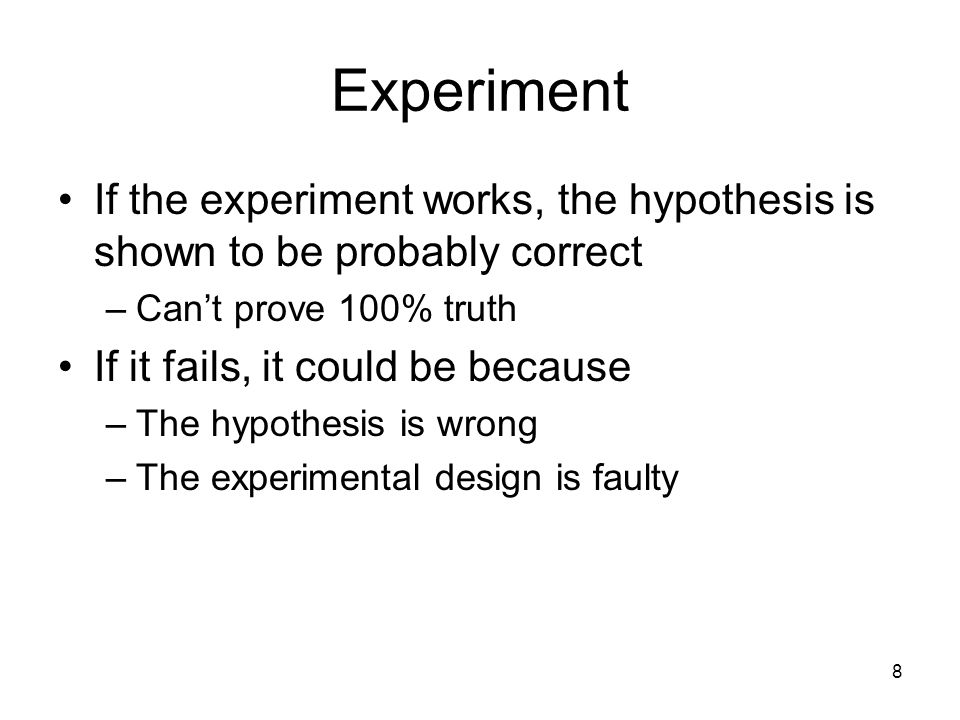 Experiment If the experiment works, the hypothesis is shown to be probably correct. Can't prove 100% truth.