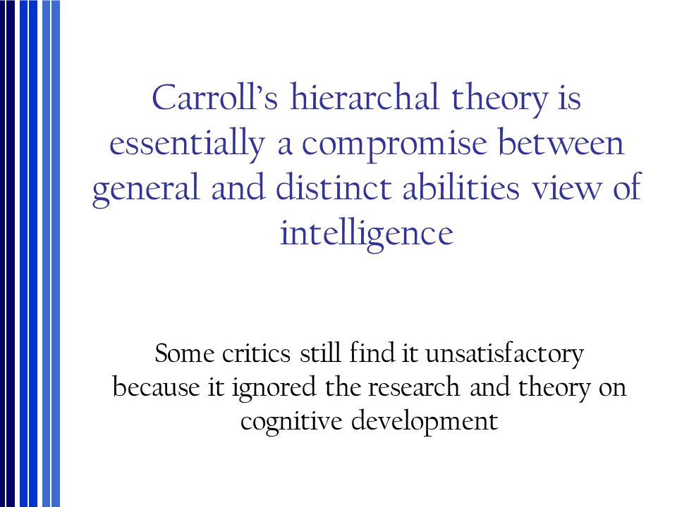 Carroll's hierarchal theory is essentially a compromise between general and distinct abilities view of intelligence