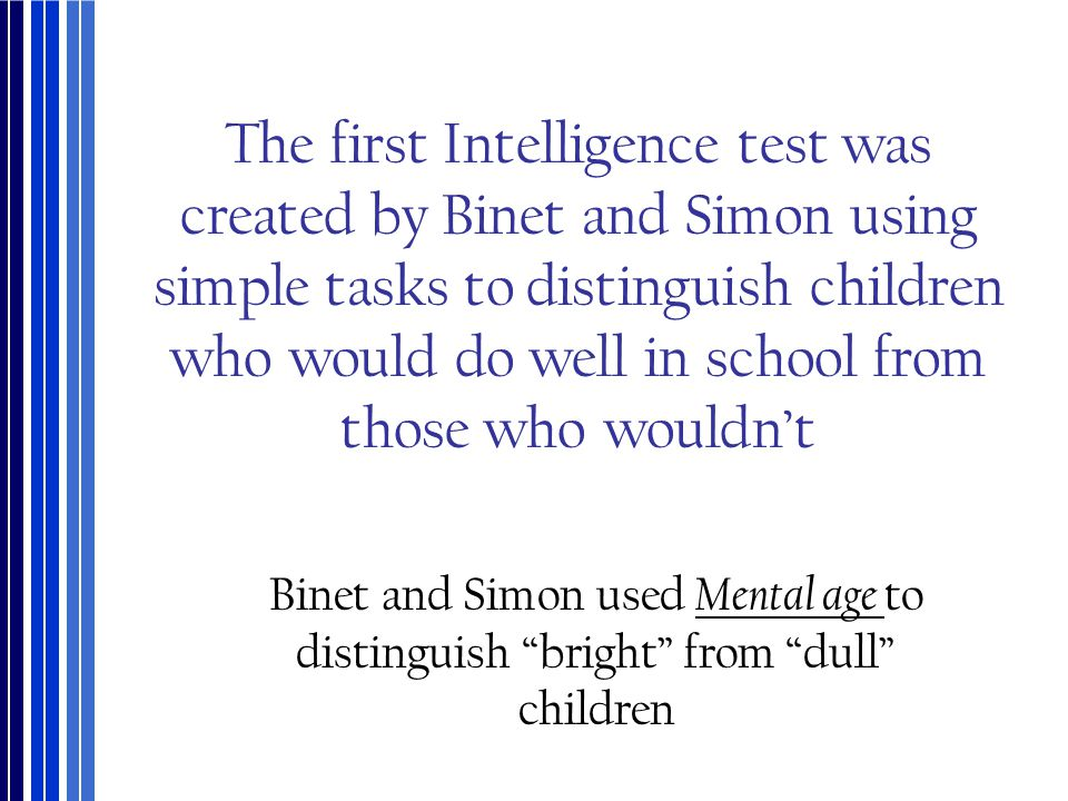 The first Intelligence test was created by Binet and Simon using simple tasks to distinguish children who would do well in school from those who wouldn't