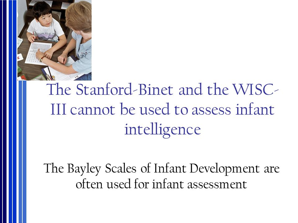 The Stanford-Binet and the WISC-III cannot be used to assess infant intelligence