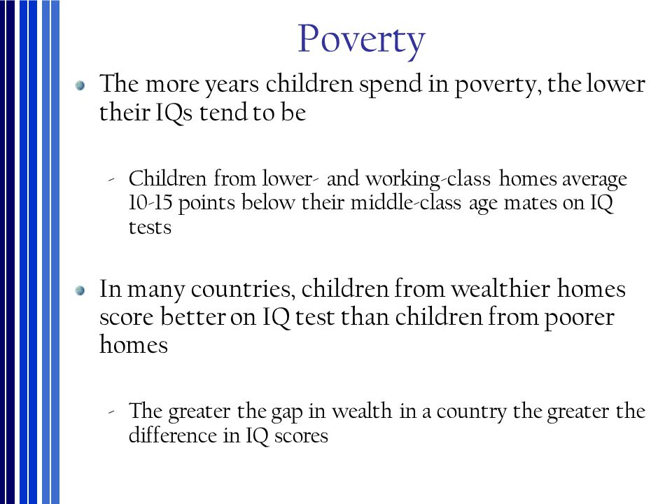 Poverty The more years children spend in poverty, the lower their IQs tend to be.