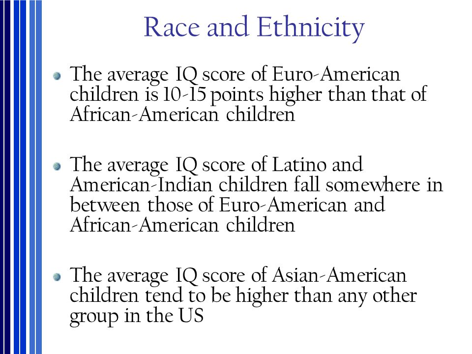 Race and Ethnicity The average IQ score of Euro-American children is 10-15 points higher than that of African-American children.