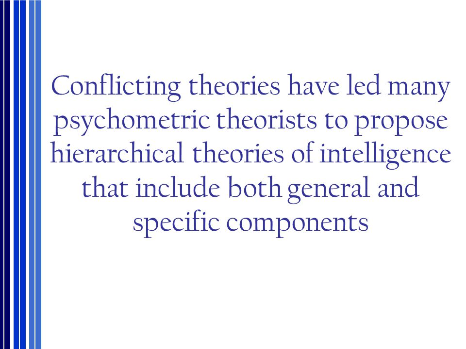 Conflicting theories have led many psychometric theorists to propose hierarchical theories of intelligence that include both general and specific components