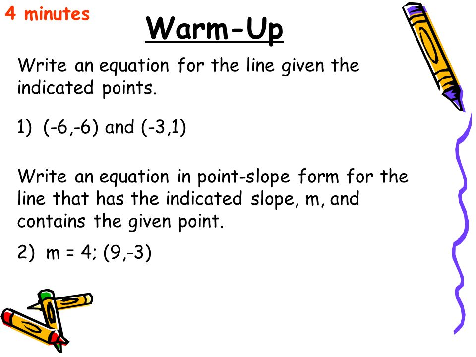 4 minutes Warm-Up. Write an equation for the line given the indicated points. 1) (-6,-6) and (-3,1)