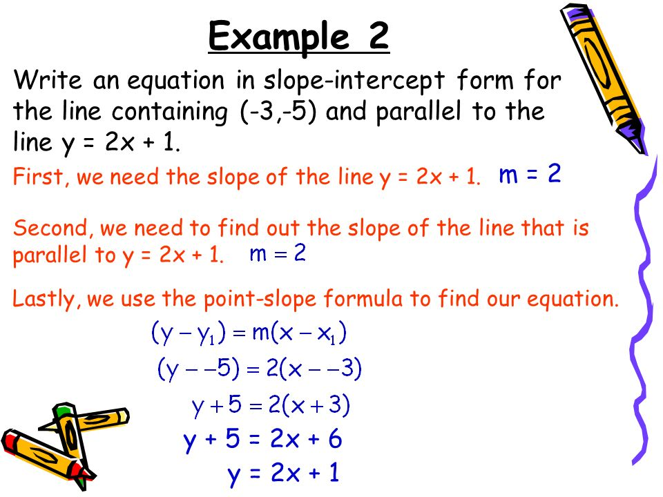 Example 2 Write an equation in slope-intercept form for the line containing (-3,-5) and parallel to the line y = 2x + 1.