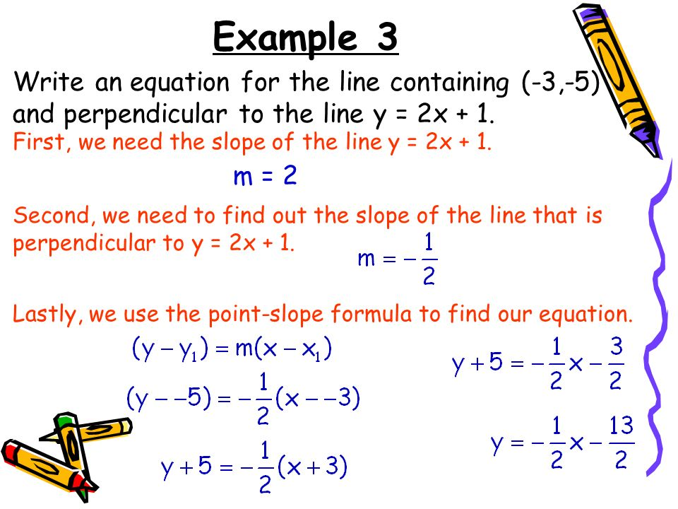 Example 3 Write an equation for the line containing (-3,-5) and perpendicular to the line y = 2x + 1.