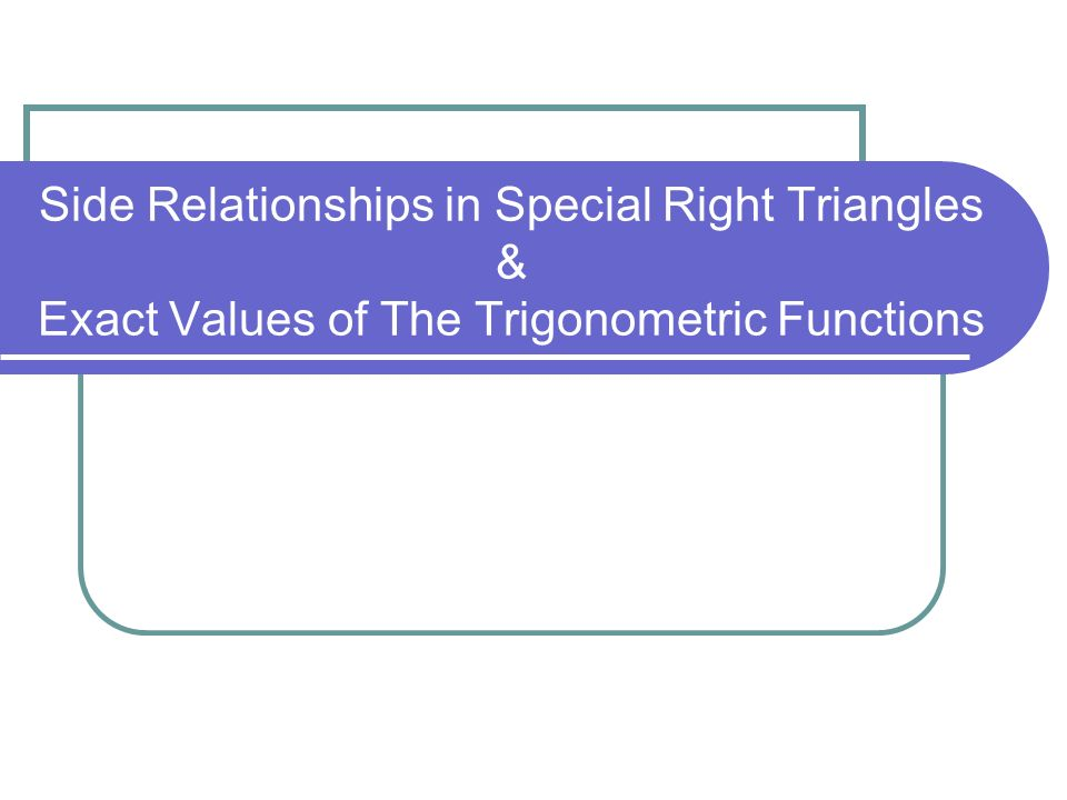 Side Relationships in Special Right Triangles & Exact Values of The Trigonometric Functions